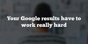 Your Google results have to work really hard