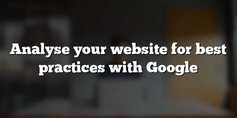 Analyse your website for best practices with Google