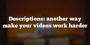 Descriptions: another way make your videos work harder