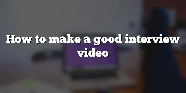 How to make a good interview video