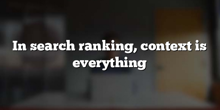 In search ranking, context is everything