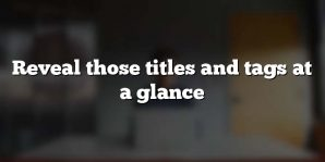 Reveal those titles and tags at a glance