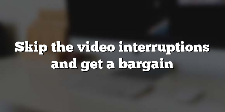 Skip the video interruptions and get a bargain