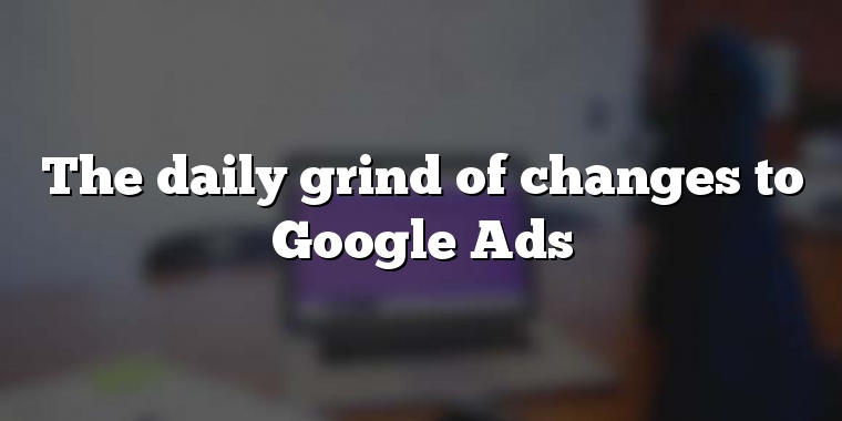 The daily grind of changes to Google Ads