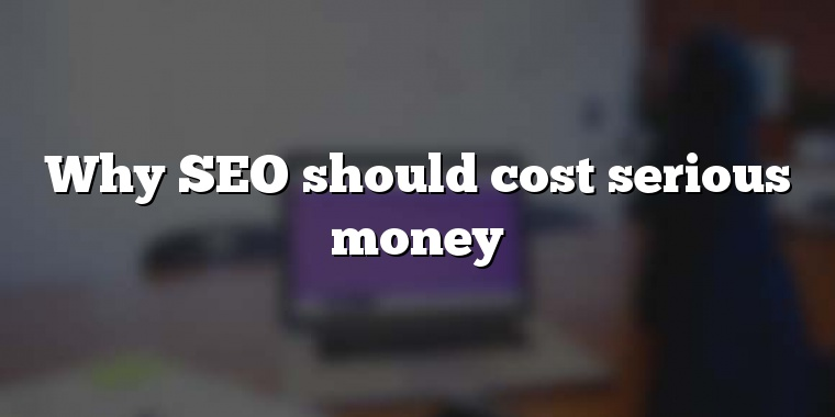 Why SEO should cost serious money