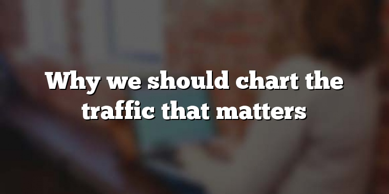 Why we should chart the traffic that matters