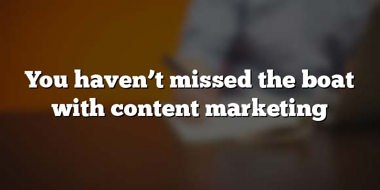 You haven't missed the boat with content marketing