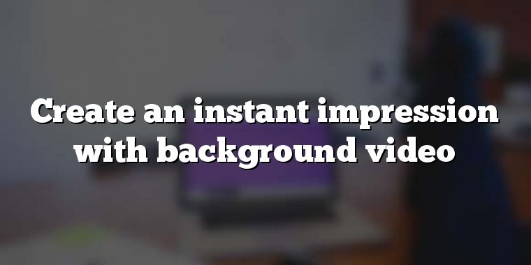 Create an instant impression with background video