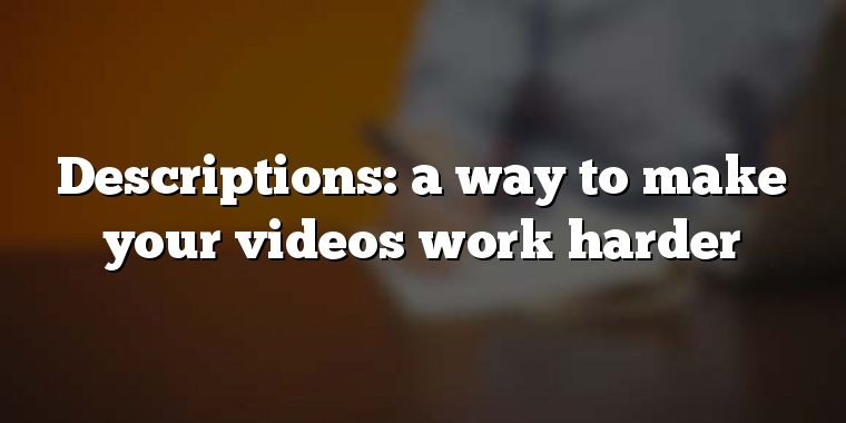 Descriptions: a way to make your videos work harder