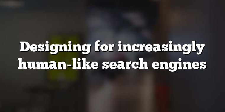 Designing for increasingly human-like search engines