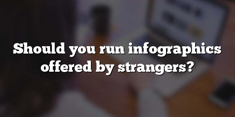 Should you run infographics offered by strangers?