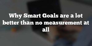Why Smart Goals are a lot better than no measurement at all