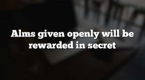 Alms given openly will be rewarded in secret