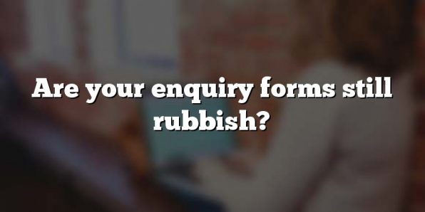 Are your enquiry forms still rubbish?
