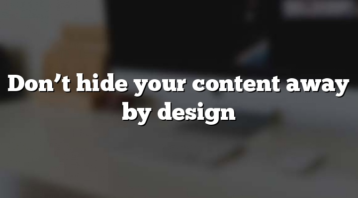 Don't hide your content away by design