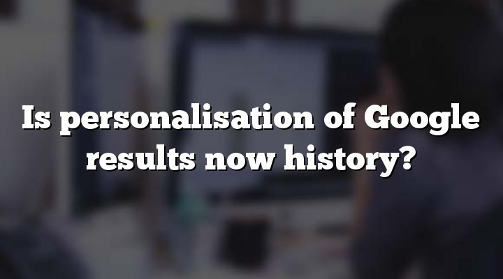 Is personalisation of Google results now history?