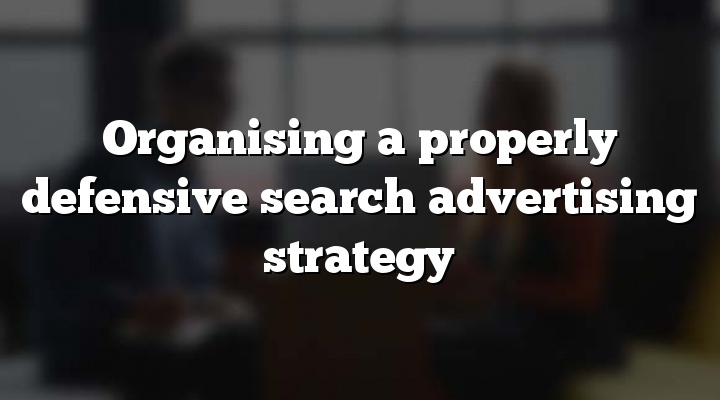 Organising a properly defensive search advertising strategy