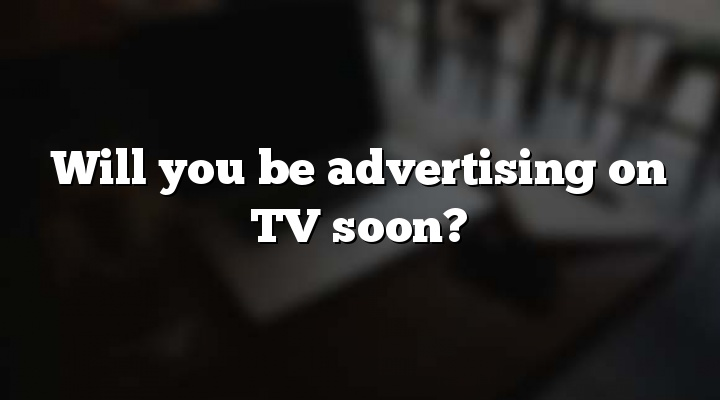 Will you be advertising on TV soon?