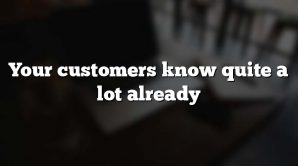 Your customers know quite a lot already