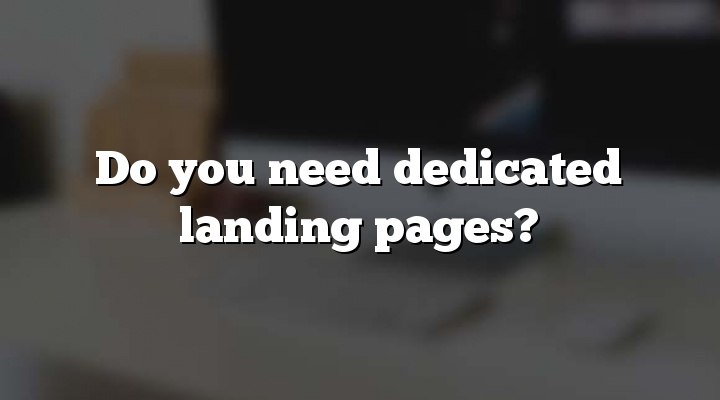 Do you need dedicated landing pages?