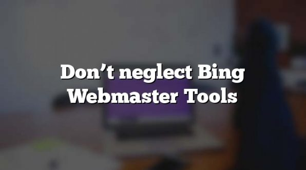 Don't neglect Bing Webmaster Tools