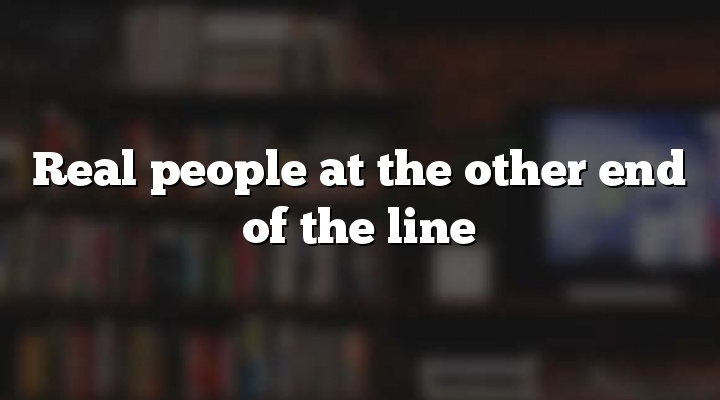 Real people at the other end of the line