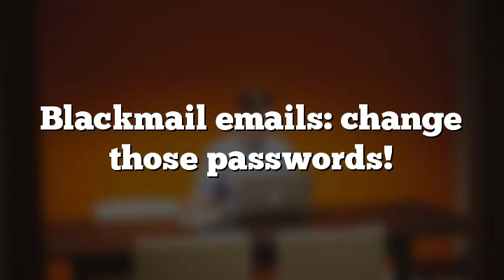Blackmail emails: change those passwords!