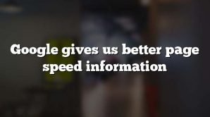 Google gives us better page speed information