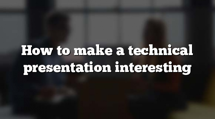 How to make a technical presentation interesting