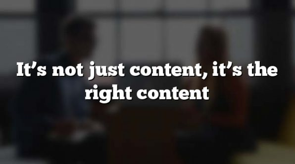 It's not just content, it's the right content