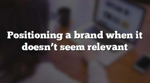 Positioning a brand when it doesn't seem relevant