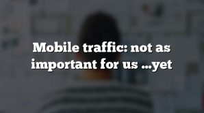Mobile traffic: not as important for us …yet