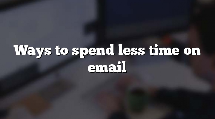 Ways to spend less time on email