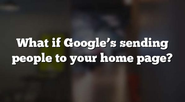 What if Google's sending people to your home page?