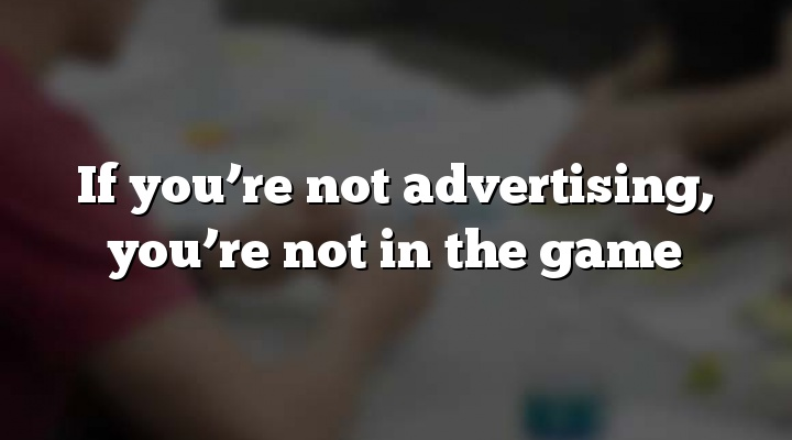 If you're not advertising, you're not in the game