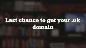 Last chance to get your .uk domain
