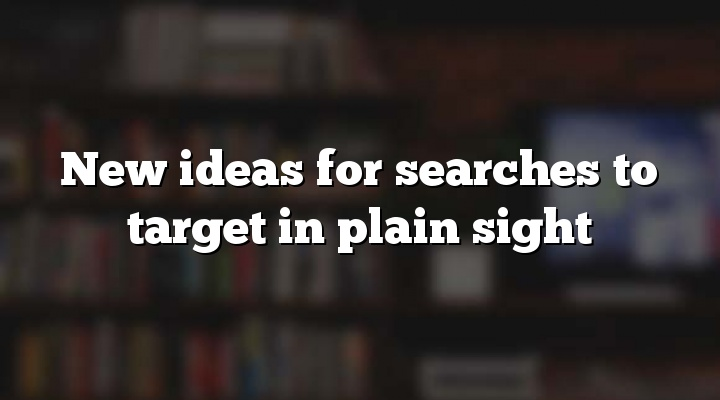 New ideas for searches to target in plain sight