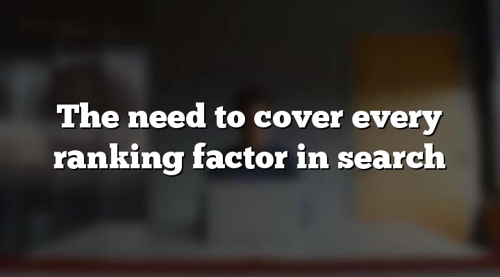 The need to cover every ranking factor in search