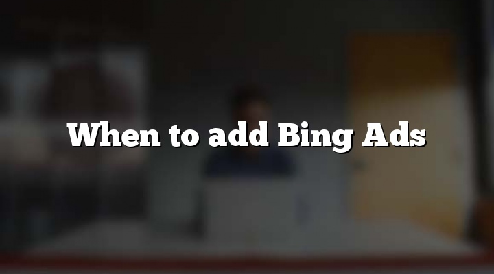When to add Bing Ads