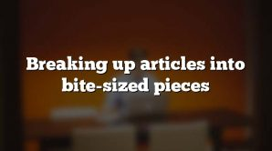 Breaking up articles into bite-sized pieces