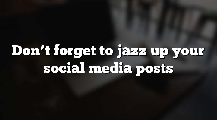 Don't forget to jazz up your social media posts