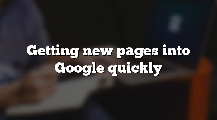Getting new pages into Google quickly