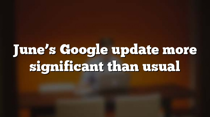 June's Google update more significant than usual