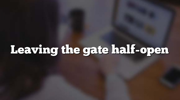 Leaving the gate half-open