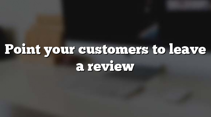 Point your customers to leave a review