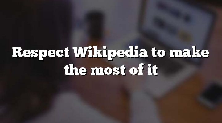 Respect Wikipedia to make the most of it