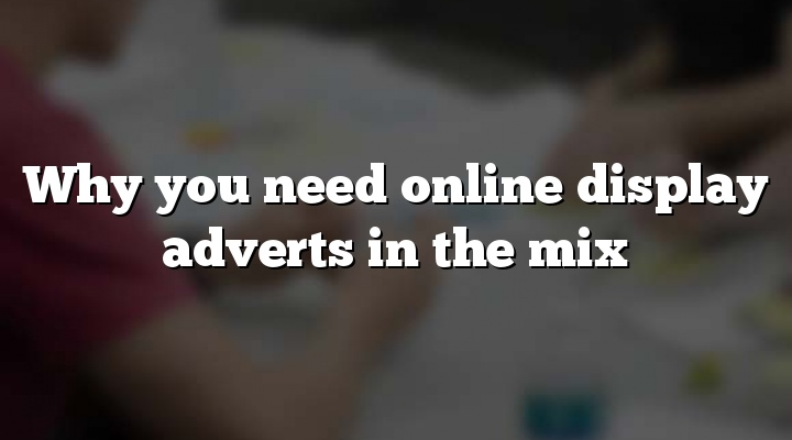 Why you need online display adverts in the mix