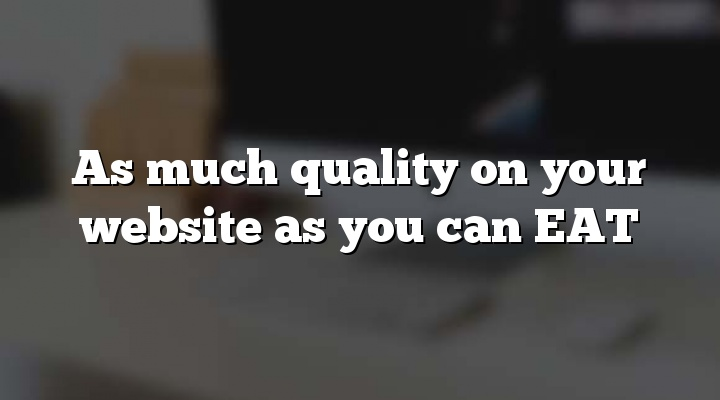 As much quality on your website as you can EAT