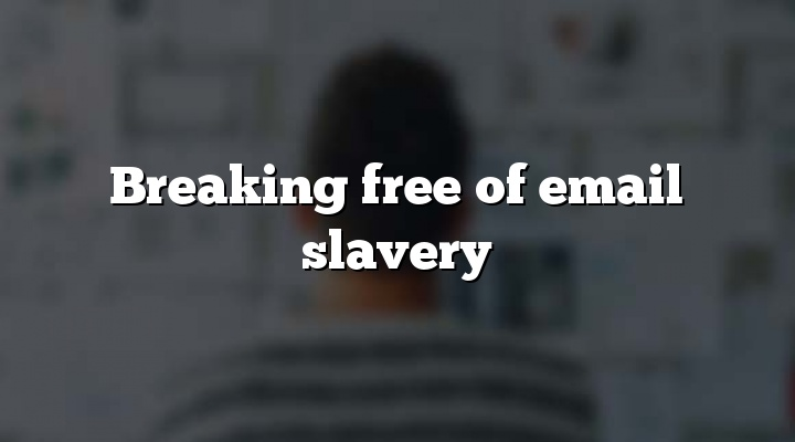 Breaking free of email slavery