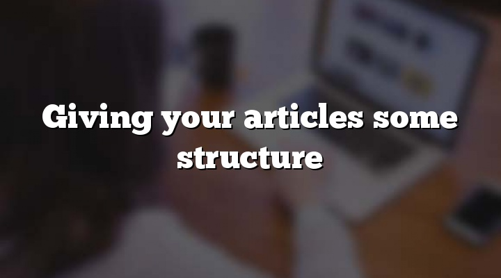 Giving your articles some structure